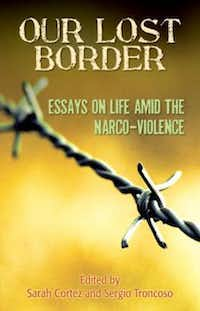 """Our Lost Border: Essays on Life amid the Narco-Violence."" edited by  Sarah Cortez and Sergio Troncoso"