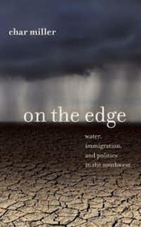 """On the Edge: Water, Immigration, and Politics in the Southwest,""  by Char Miller"