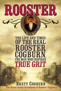 """Rooster: The Life and Times of the Real Rooster Cogburn, the Man Who Inspired True Grit,""  by Brett Cogburn"