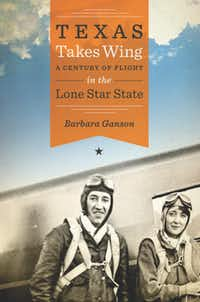 """Texas Takes Wing: A Century of Flight in the Lone Star State,"" by Barbara Ganson"