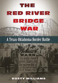 The Red River Bridge War:  A Texas-Oklahoma Border Battle, by Rusty Williams