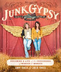 Texas sisters Amie and Jolie Sikes have released their first book, Junk Gypsy, offering a little bit of design, travel and life advice.(handout)