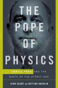 <i>The Pope of Physics: Enrico Fermi and the Birth of the Atomic Age</i>, by  Gino Segre  and Bettina Hoerlin.