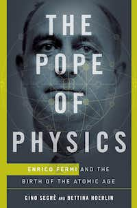 <i>The Pope of Physics: Enrico Fermi and the Birth of the Atomic Age</i>, by  Gino Segre &nbsp;and Bettina Hoerlin.