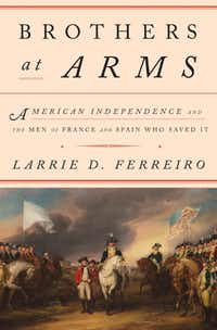 B<i>rothers at Arms: American Independence and the Men of France and Spain Who Saved It</i>, by Larrie D. Ferreiro