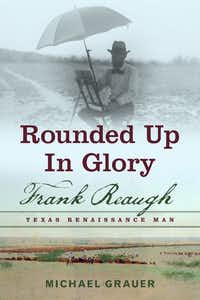 <i>Rounded Up in Glory: Frank Reaugh, Texas Renaissance Man</i>, by Michael Grauer