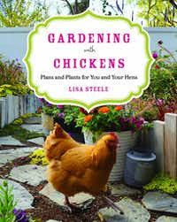 """Gardening With Chickens: Plans and Plants for You and Your Hens"" by Lisa Steele (Voyageur Press, 2016, $22.99)"
