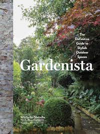 """Gardenista: The Definitive Guide to Stylish Outdoor Spaces"" By Michelle Slatalla (Artisan, 2016, $40)"