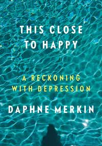 This Close to Happy, by Daphne Merkin.