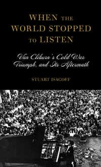 <i>When the World Stopped to Listen: Van Cliburn's Cold War Triumph, and Its Aftermath</i>, by Stuart Isacoff