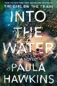 """Into the Water"" by Paula Hawkins; Riverhead (400 pages, $28) (Penguin Random House)"