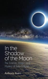 <i>In the Shadow of the Moon: The Science, Magic, and Mystery of Solar Eclipses</i> by Anthony Aveni(Yale University Press)