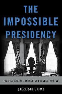 <i>The Impossible Presidency</i>, by Jeremi Suri.(Basic Books)