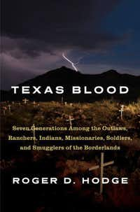 <i>Texas Blood: Seven Generations Among the Outlaws, Ranchers, Indians, Missionaries, Soldiers and Smugglers of the Borderlands</i>, by Roger D. Hodge.