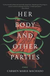 <i>Her Body and Other Parties, </i>by Carmen Maries Machado(Graywolf/ )