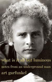<i>What Is It All but Luminous: Notes from an Underground Man</i>, by Art Garfunkel(Knopf)