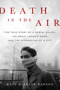 <i>Death in the Air: The True Story of a Serial Killer, the Great London Smog, and the Strangling of a Cit</i>y, by Kate Winkler Dawson.(Hachette Books)