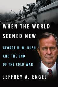 <i>When the World Seemed New: George H.W. Bush and the End of the Cold War</i>, by Jeffrey A. Engel(Houghton Mifflin Harcourt)