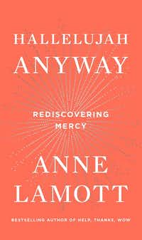 <i>Hallelujah Anyway: Rediscovering Mercy</i>, by Anne Lamott. (Riverhead)