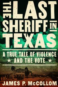 <i>The Last Sheriff in Texas: A True Tale of Violence and the Vote</i>, by James P. McCollom(Counterpoint)