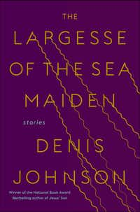 <i>The Largesse of the Sea Maiden</i>, by Denis Johnson(Random House)