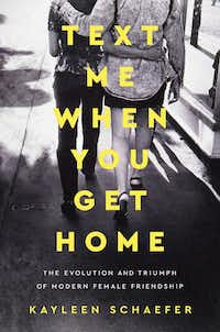 <i>Text Me When You Get Home: The Evolution and Triumph of Female Friendship</i>, by Kayleen Schaefer(Penguin Random House)