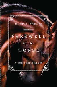 <i>Farewell to the Horse</i>, by Urlrich Raulff(Liveright)