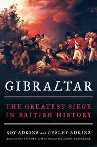 <i>Gibraltar: The Greatest Siege in British History,</i> by Roy Adkins and Lesley Adkins.(Viking)
