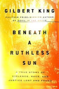 <i>Beneath a Ruthless Sun: A True Story of Violence, Race, and Justice Lost and Found</i> <i>, </i>by Gilbert King. (Riverhead/Handout)