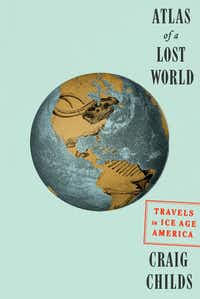 <i>Atlas of a Lost World</i>, by Craig Childs(Knopf)