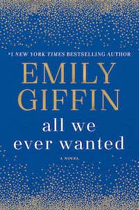 <i>All We Ever Wanted</i>, by Emily Giffin.(Ballantine)