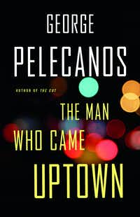 <i> The Man Who Came Uptown</i>, by George Pelecanos(Little, Brown/Little, Brown)
