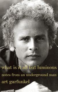 What Is It All but Luminous: Notes From an Underground Man, by Art Garfunkel.(Penguin Random House)