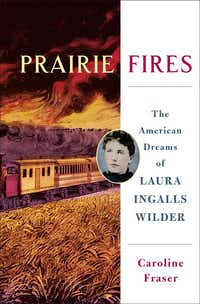 <i>Prairie Fires, The American Dreams of Laura Ingalls Wilder</i>, by Caroline Fraser.(Metropolitan Books)