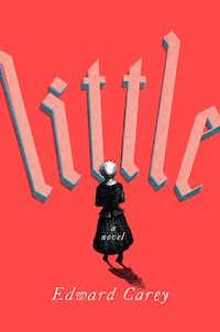 <i>Little</i>, by Edward Carey.(Riverhead)