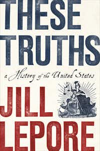 """These Truths: A History of the United States"" by Jill Lepore(W.W. Norton & Co/TNS)"