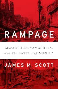 Rampage: MacArthur, Yamashita and the Battle of Manila, by James M. Scott(W.W. Norton)