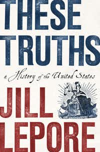"""These Truths,"" by Jill Lepore(Norton)"