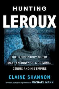 <i>Hunting LeRoux: The Inside Story of the DEA Takedown of a Criminal Genius and His Empire</i> by Elaine Shannon focuses on one set of DEA agents involved in breaking the case.&nbsp;(William Morrow/Courtesy)