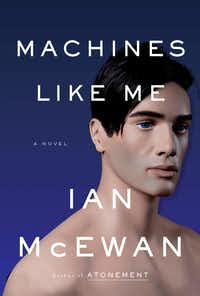 <i>Machines Like Me</i> is the latest novel by Ian McEwan, who previously wrote <i>Amsterdam </i>and <i>Atonement</i>, among others.(Nan A. Talese)