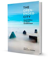 """""""The Open-Ended City: David Dillon on Texas Architecture,"""" edited by Kathryn E. Holliday, foreword by Robert Decherd, published by the University of Texas Press.(Univ. of Texas Press)"""