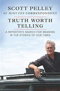 <i>Truth Worth Telling, A Reporter's Search for Meaning in the Stories of Our Times</i>, by Scott Pelley(Hanover Square Press)