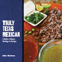 """For the cook who's also a history buff, there's """"Truly Texas Mexican,"""" by Houston chef Adán MedranoTexas Tech University Press"""