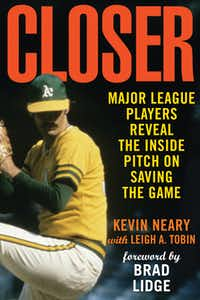 """Closer: Major League Players Reveal the Inside Pitch on Saving the Game,"" by by Kevin Neary and Leigh A. Tobin"