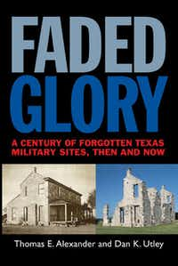 """Faded Glory:  A Century of Forgotten Texas Military Sites, Then and Now,"" by Thomas E. Alexander and Dan K. Utley"