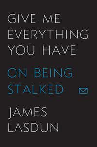 """""""Give Me Everything You Have: On Being Stalked,"""" by James Lasdun"""