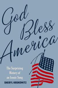 """""""God Bless America: The Surprising History of an Iconic Song,"""" by  Sheryl Kaskowitz"""