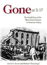 """""""Gone at 3:17: The Untold Story of the Worst School Disaster in American History,"""" by  David M. Brown and Michael Wereschagin"""
