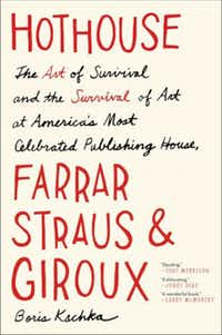 """""""Hothouse: The Art of Survival and the Survival of Art at America's Most Celebrated Publishing House, Farrar, Straus, and Giroux,"""" by Boris Kachka"""
