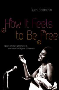 """""""How It Feels to Be Free: Black Women Entertainers and the Civil Rights Movement,"""" by  Ruth Feldstein"""